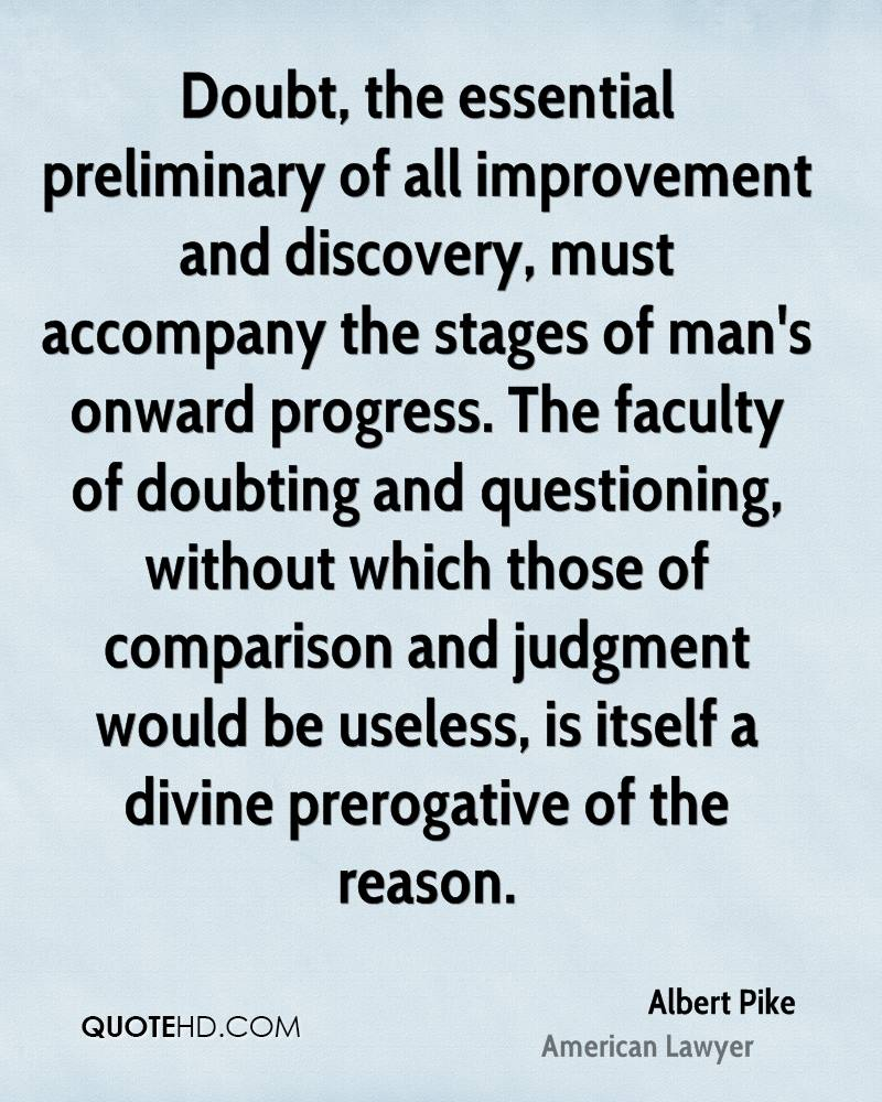 Doubt, the essential preliminary of all improvement and discovery, must accompany the stages of man's onward progress. The faculty of doubting and questioning, without which those of comparison and judgment would be useless, is itself a divine prerogative of the reason.