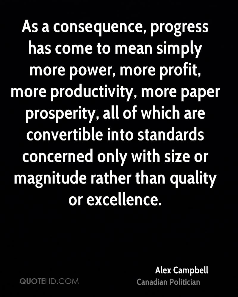 As a consequence, progress has come to mean simply more power, more profit, more productivity, more paper prosperity, all of which are convertible into standards concerned only with size or magnitude rather than quality or excellence.