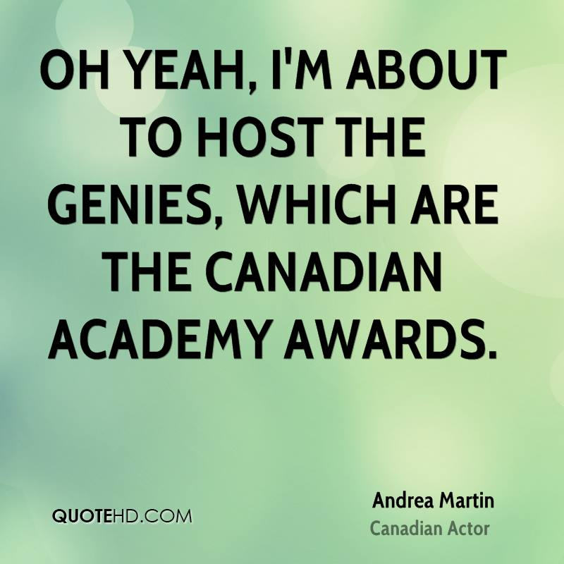 Oh yeah, I'm about to host the Genies, which are the Canadian Academy Awards.