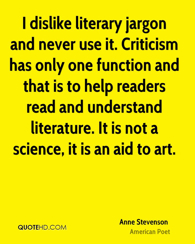 I dislike literary jargon and never use it. Criticism has only one function and that is to help readers read and understand literature. It is not a science, it is an aid to art.
