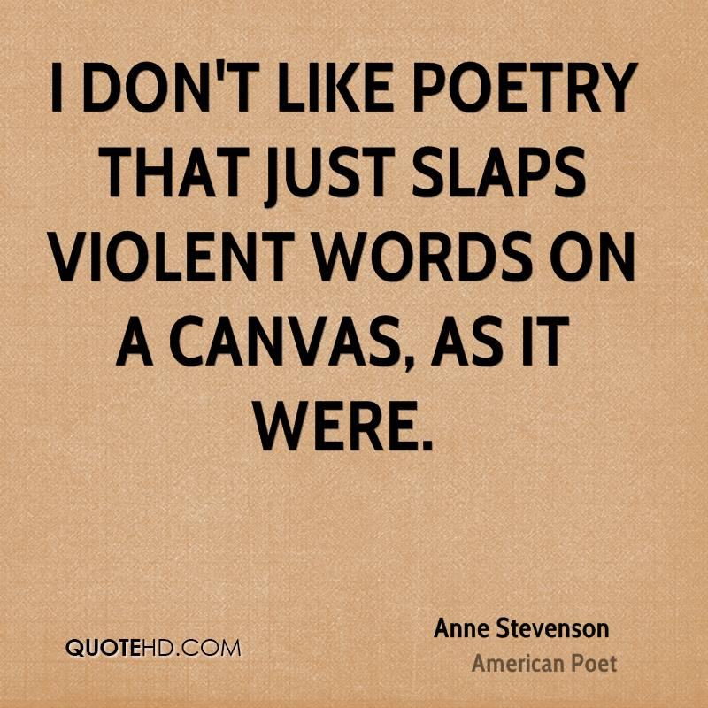 I don't like poetry that just slaps violent words on a canvas, as it were.