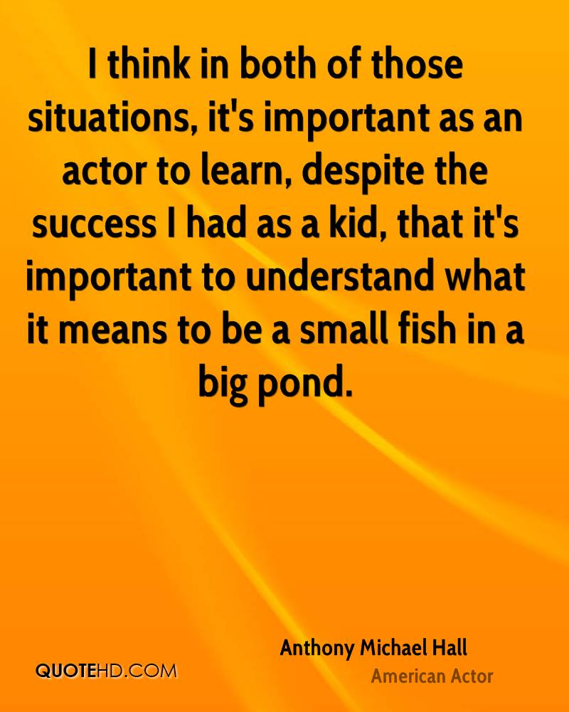 I think in both of those situations, it's important as an actor to learn, despite the success I had as a kid, that it's important to understand what it means to be a small fish in a big pond.