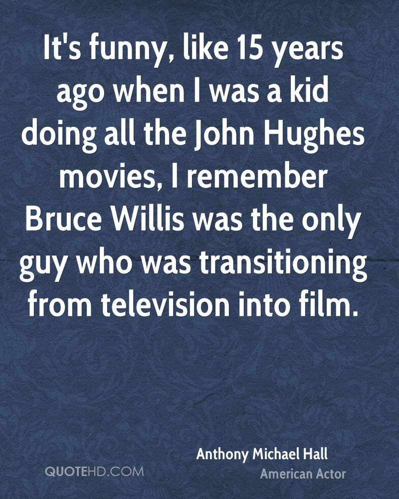 It's funny, like 15 years ago when I was a kid doing all the John Hughes movies, I remember Bruce Willis was the only guy who was transitioning from television into film.