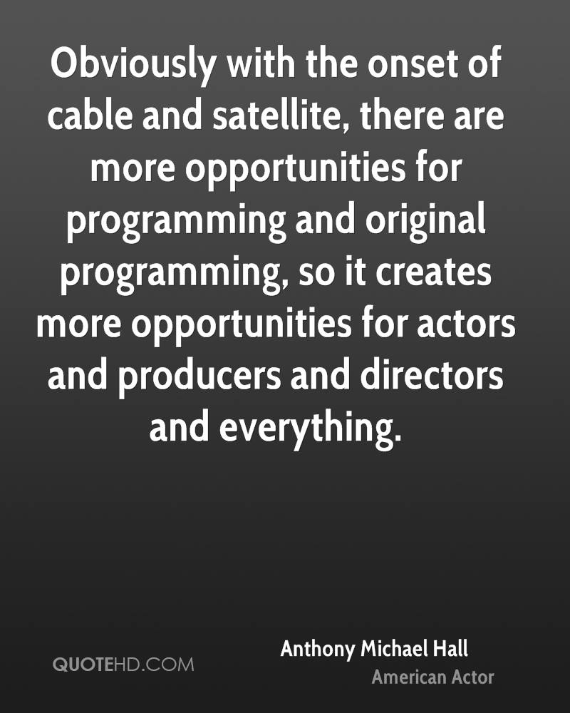 Obviously with the onset of cable and satellite, there are more opportunities for programming and original programming, so it creates more opportunities for actors and producers and directors and everything.