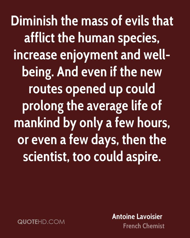 Diminish the mass of evils that afflict the human species, increase enjoyment and well-being. And even if the new routes opened up could prolong the average life of mankind by only a few hours, or even a few days, then the scientist, too could aspire.