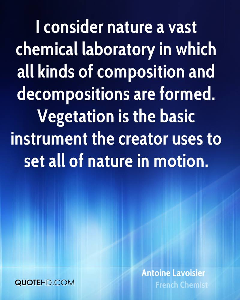 I consider nature a vast chemical laboratory in which all kinds of composition and decompositions are formed. Vegetation is the basic instrument the creator uses to set all of nature in motion.