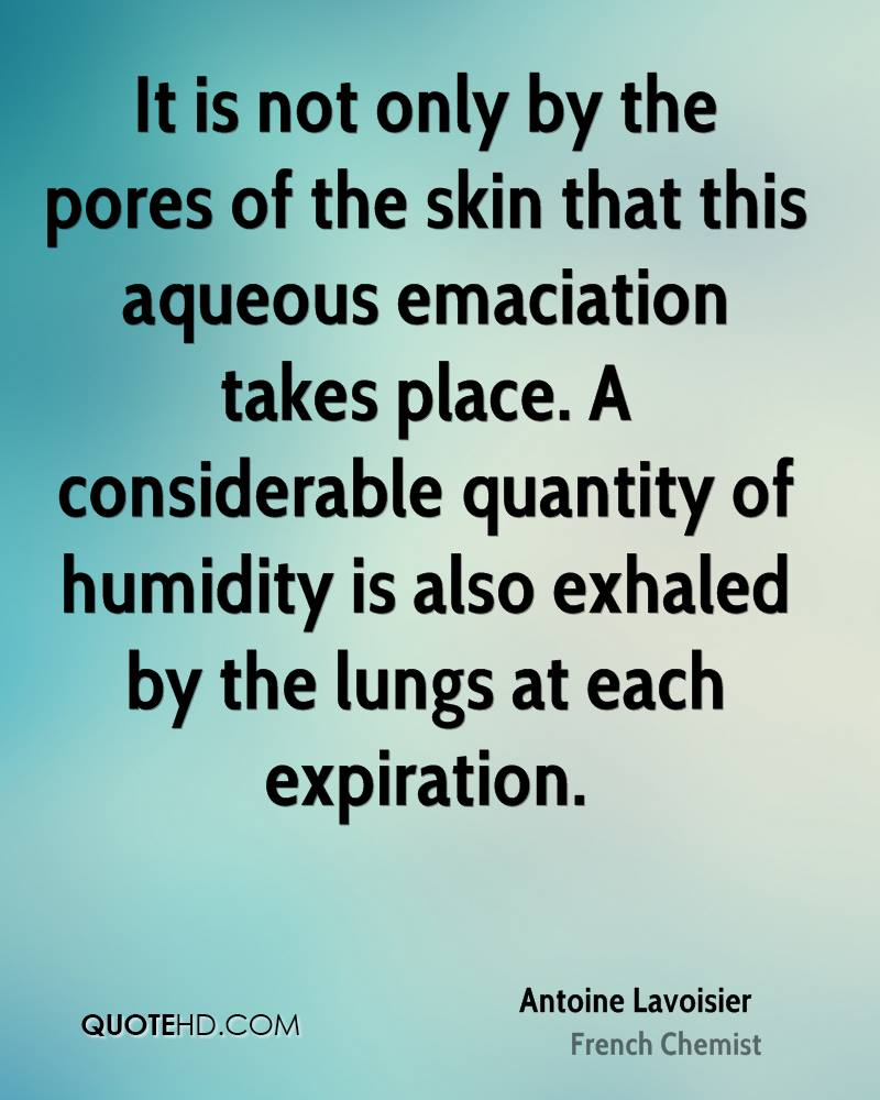 It is not only by the pores of the skin that this aqueous emaciation takes place. A considerable quantity of humidity is also exhaled by the lungs at each expiration.
