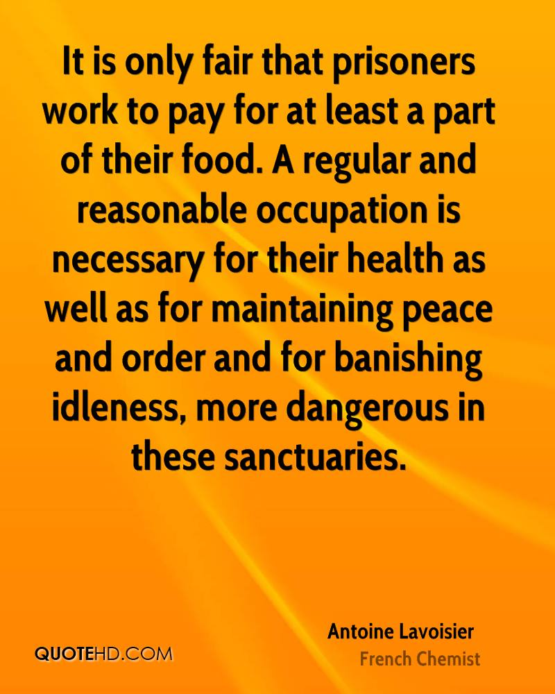It is only fair that prisoners work to pay for at least a part of their food. A regular and reasonable occupation is necessary for their health as well as for maintaining peace and order and for banishing idleness, more dangerous in these sanctuaries.
