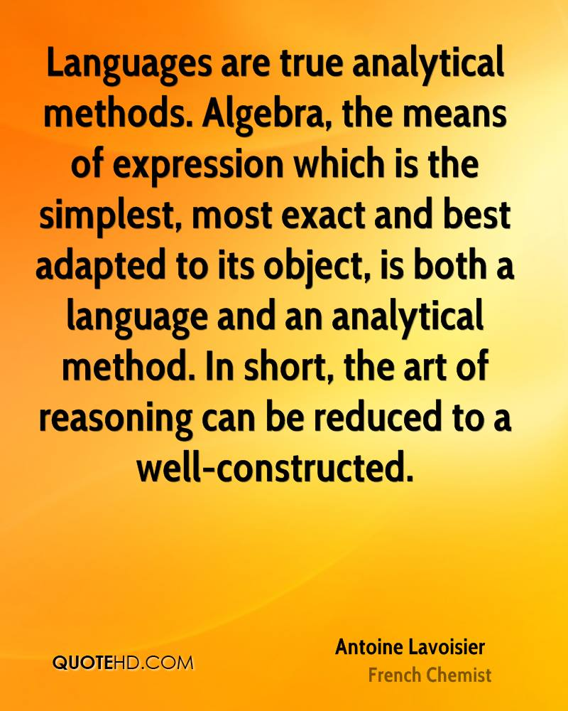 Languages are true analytical methods. Algebra, the means of expression which is the simplest, most exact and best adapted to its object, is both a language and an analytical method. In short, the art of reasoning can be reduced to a well-constructed.