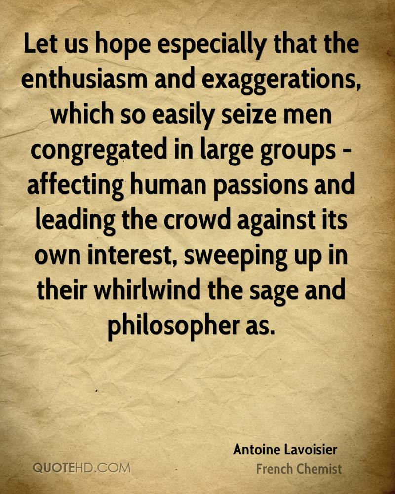 Let us hope especially that the enthusiasm and exaggerations, which so easily seize men congregated in large groups - affecting human passions and leading the crowd against its own interest, sweeping up in their whirlwind the sage and philosopher as.