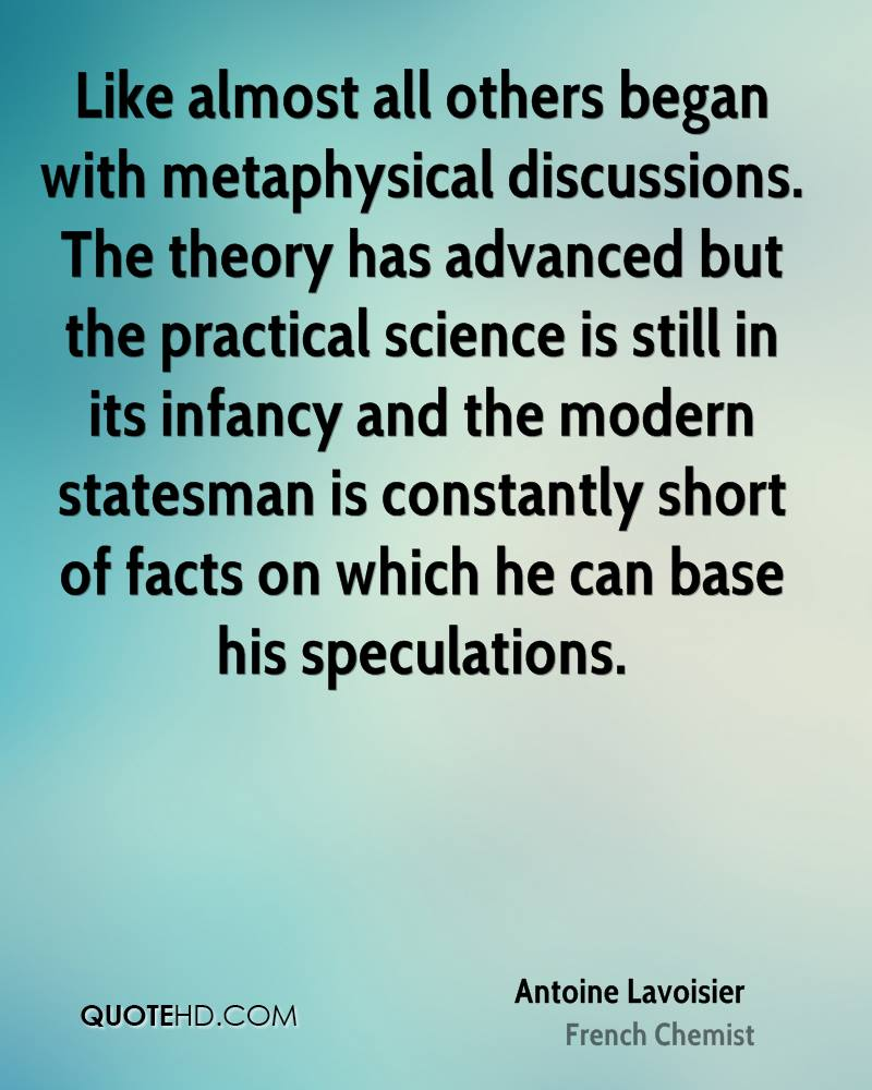 Like almost all others began with metaphysical discussions. The theory has advanced but the practical science is still in its infancy and the modern statesman is constantly short of facts on which he can base his speculations.