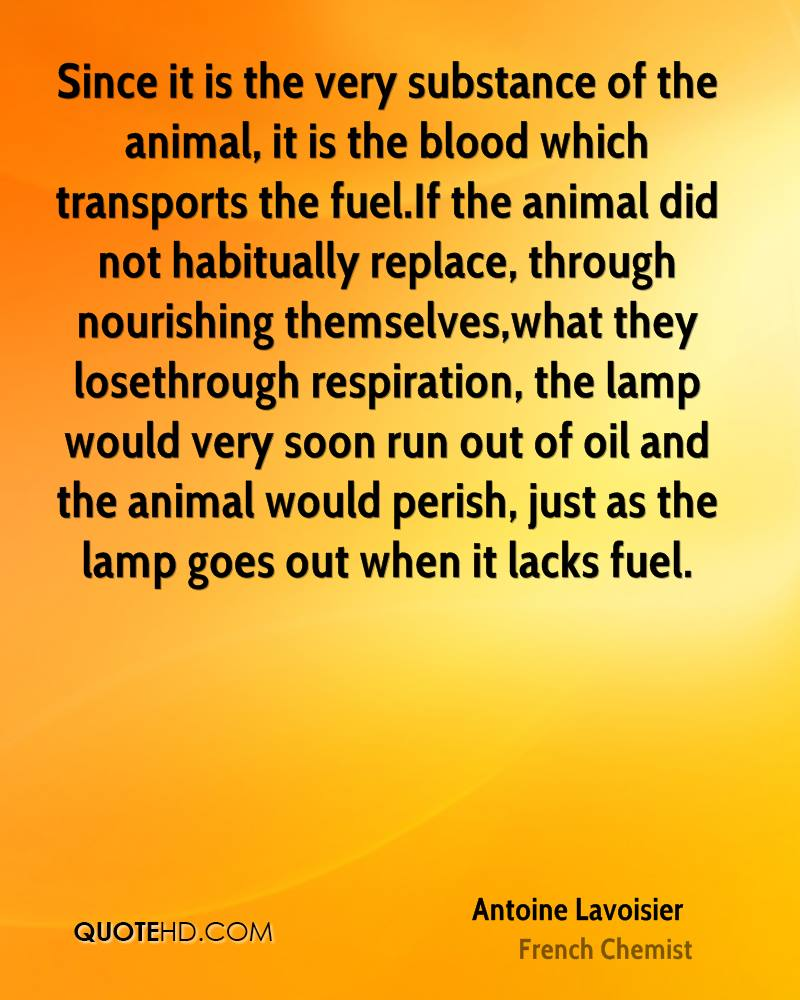 Since it is the very substance of the animal, it is the blood which transports the fuel.If the animal did not habitually replace, through nourishing themselves,what they losethrough respiration, the lamp would very soon run out of oil and the animal would perish, just as the lamp goes out when it lacks fuel.
