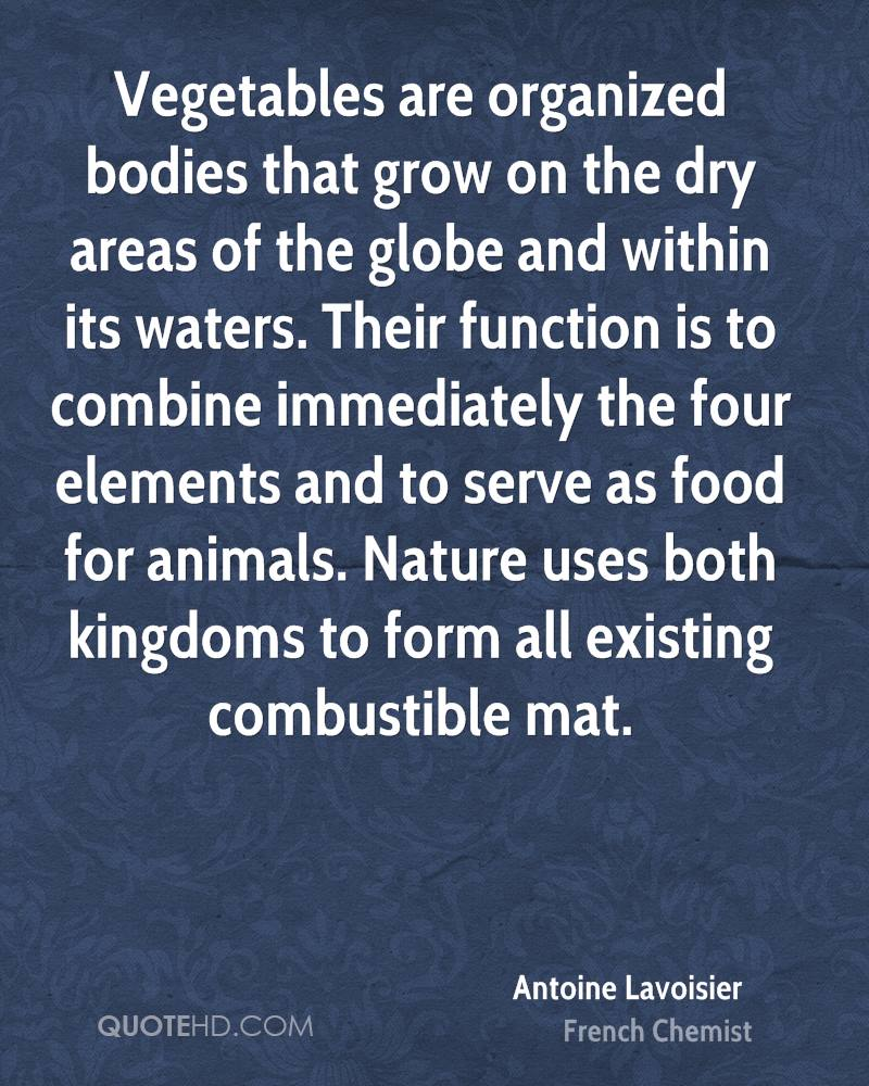 Vegetables are organized bodies that grow on the dry areas of the globe and within its waters. Their function is to combine immediately the four elements and to serve as food for animals. Nature uses both kingdoms to form all existing combustible mat.