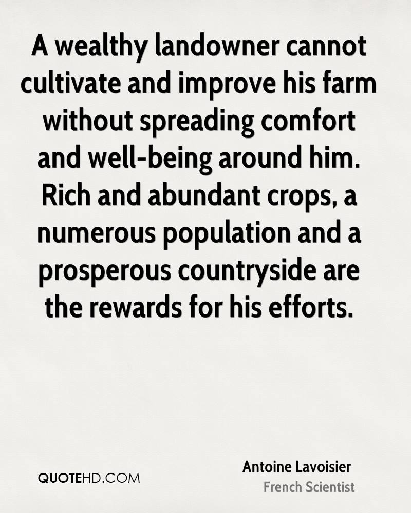 A wealthy landowner cannot cultivate and improve his farm without spreading comfort and well-being around him. Rich and abundant crops, a numerous population and a prosperous countryside are the rewards for his efforts.