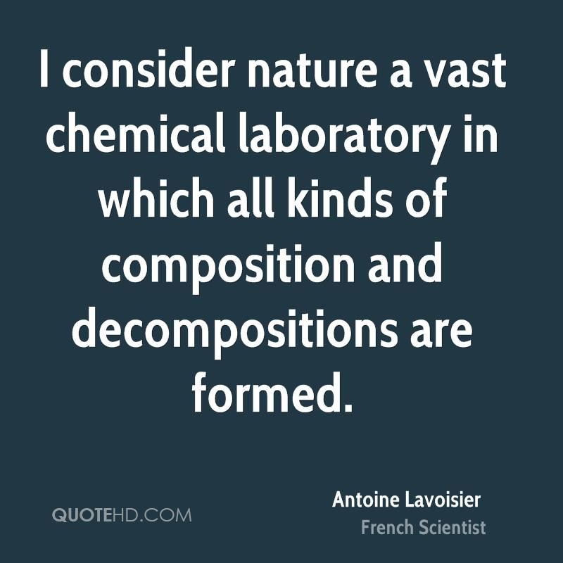 I consider nature a vast chemical laboratory in which all kinds of composition and decompositions are formed.