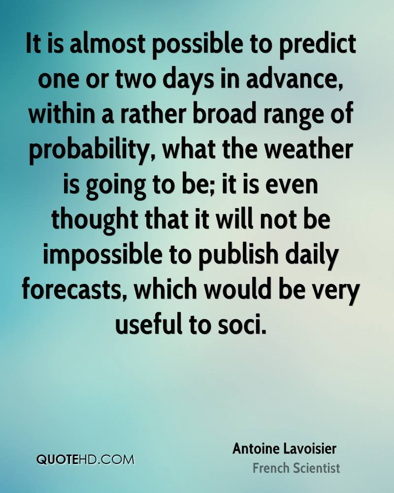 It is almost possible to predict one or two days in advance, within a rather broad range of probability, what the weather is going to be; it is even thought that it will not be impossible to publish daily forecasts, which would be very useful to soci.