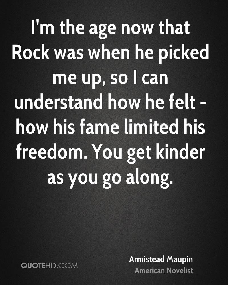 I'm the age now that Rock was when he picked me up, so I can understand how he felt - how his fame limited his freedom. You get kinder as you go along.