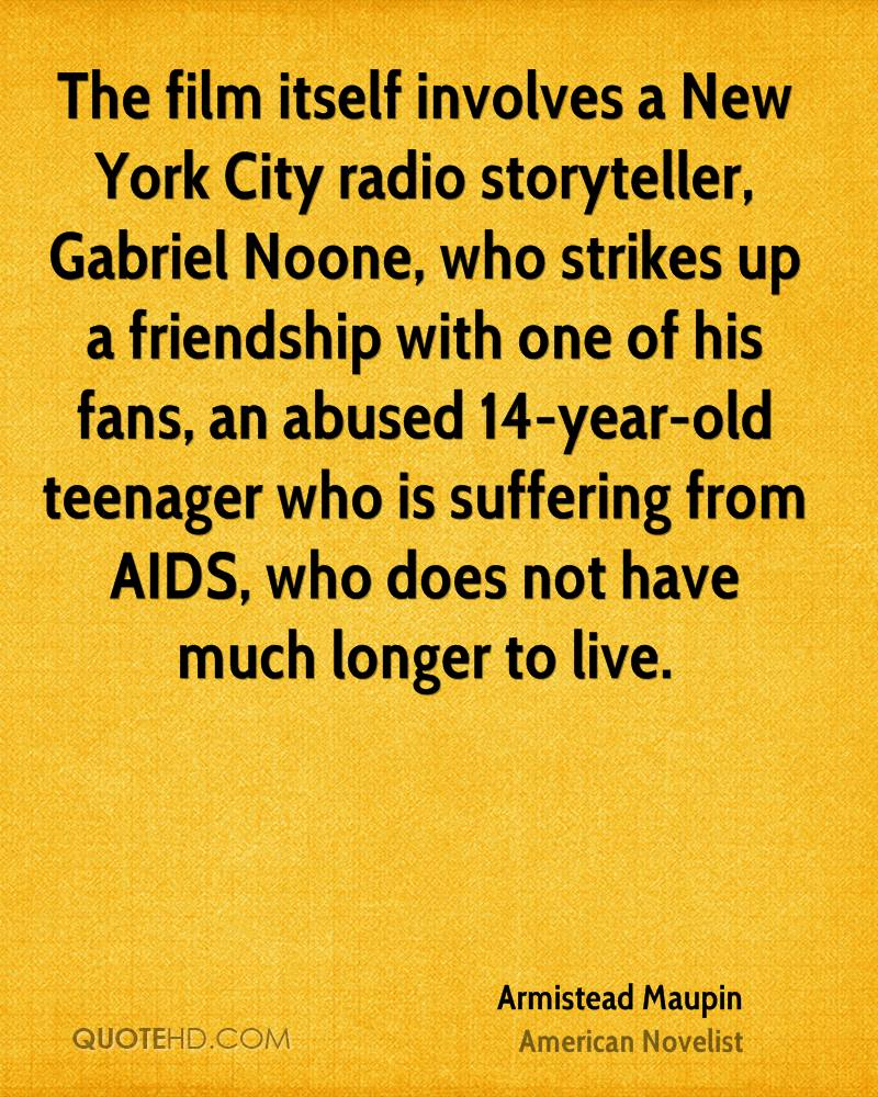 The film itself involves a New York City radio storyteller, Gabriel Noone, who strikes up a friendship with one of his fans, an abused 14-year-old teenager who is suffering from AIDS, who does not have much longer to live.