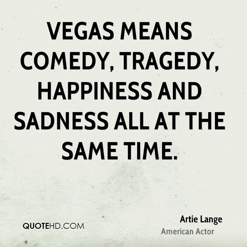 Vegas means comedy, tragedy, happiness and sadness all at the same time.