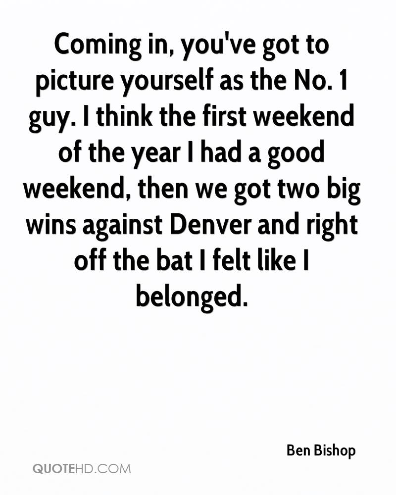 Coming in, you've got to picture yourself as the No. 1 guy. I think the first weekend of the year I had a good weekend, then we got two big wins against Denver and right off the bat I felt like I belonged.