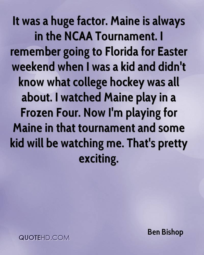 It was a huge factor. Maine is always in the NCAA Tournament. I remember going to Florida for Easter weekend when I was a kid and didn't know what college hockey was all about. I watched Maine play in a Frozen Four. Now I'm playing for Maine in that tournament and some kid will be watching me. That's pretty exciting.