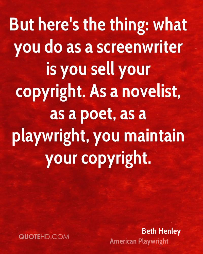 But here's the thing: what you do as a screenwriter is you sell your copyright. As a novelist, as a poet, as a playwright, you maintain your copyright.