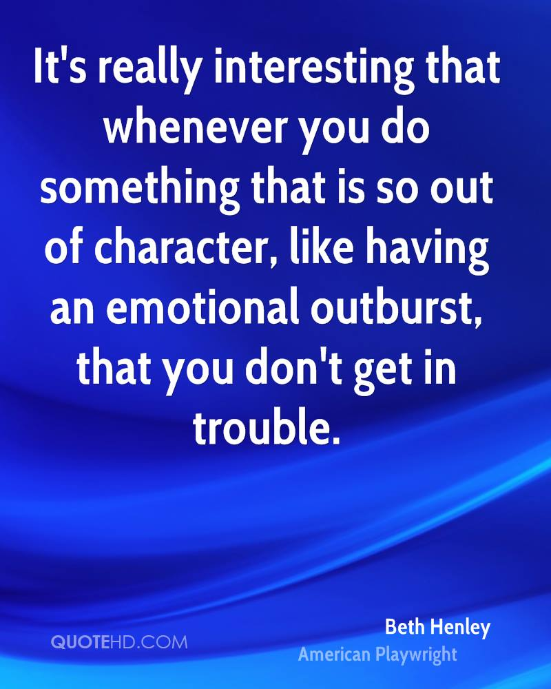 It's really interesting that whenever you do something that is so out of character, like having an emotional outburst, that you don't get in trouble.