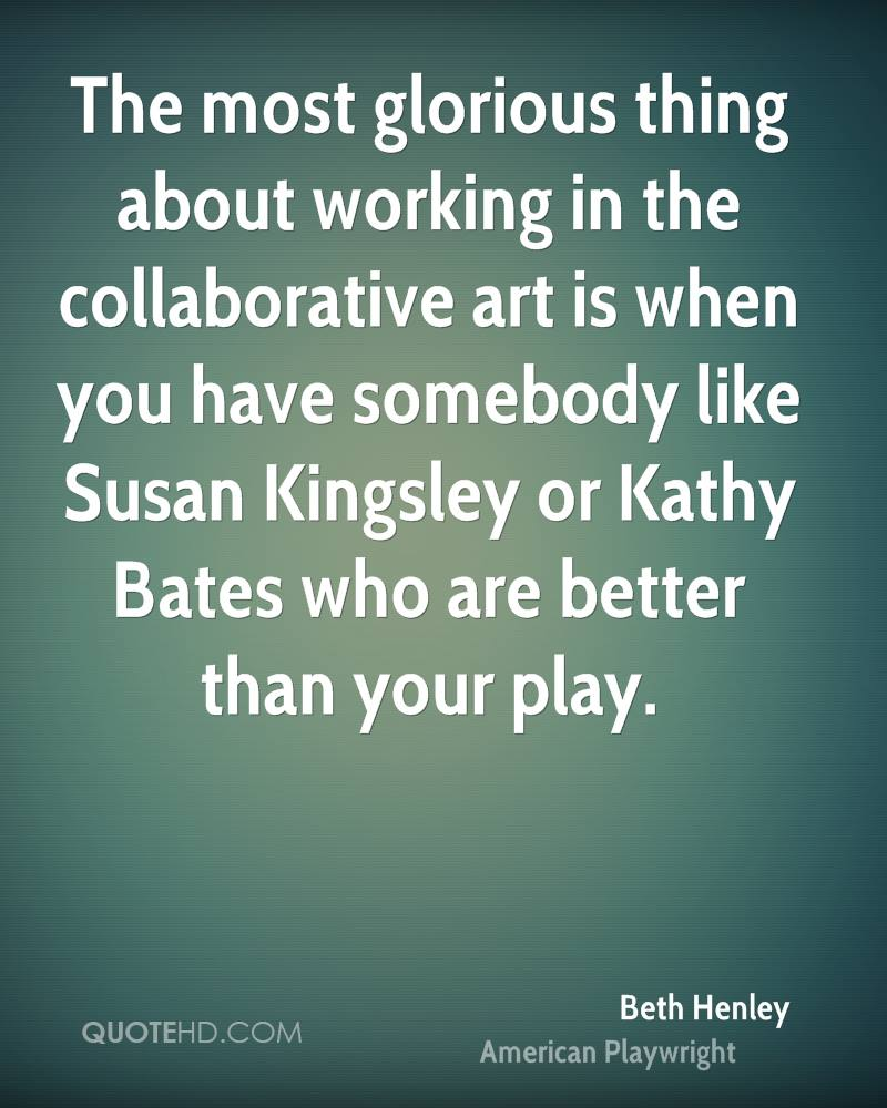 The most glorious thing about working in the collaborative art is when you have somebody like Susan Kingsley or Kathy Bates who are better than your play.