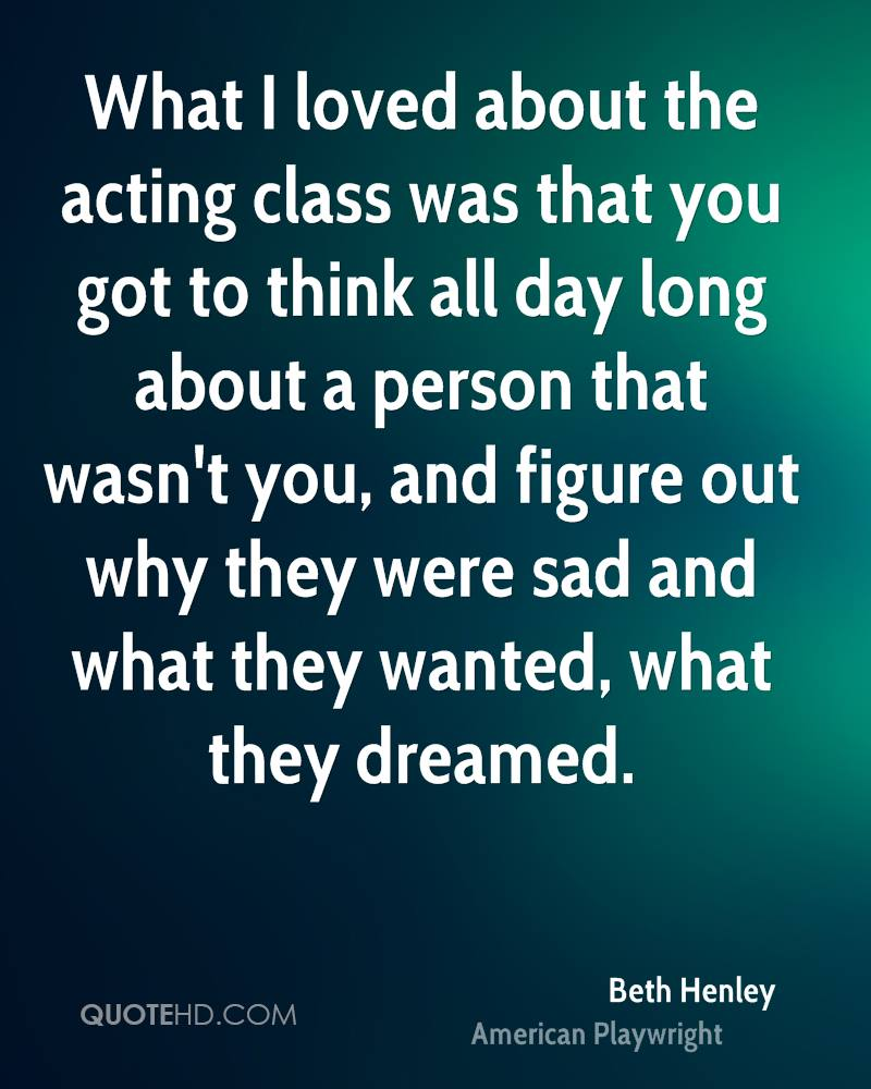 What I loved about the acting class was that you got to think all day long about a person that wasn't you, and figure out why they were sad and what they wanted, what they dreamed.