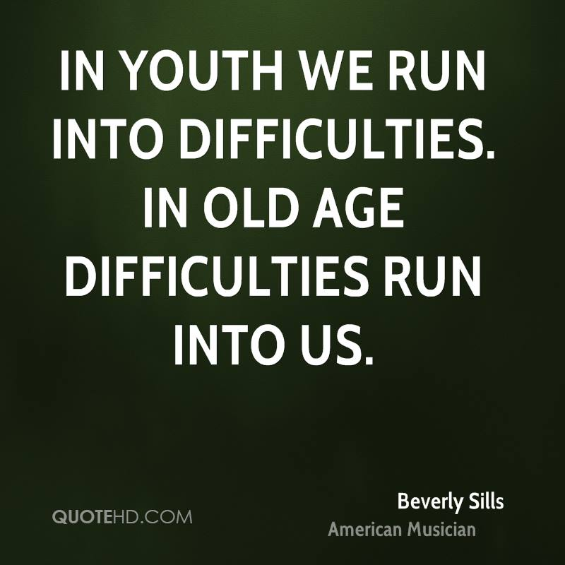 In youth we run into difficulties. In old age difficulties run into us.
