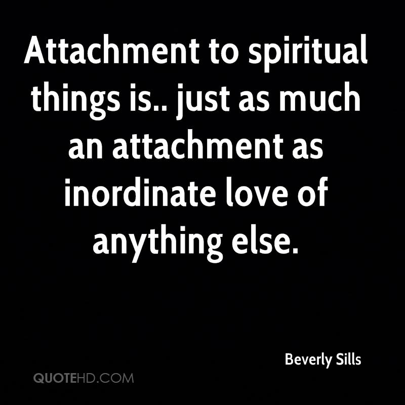 Attachment to spiritual things is.. just as much an attachment as inordinate love of anything else.