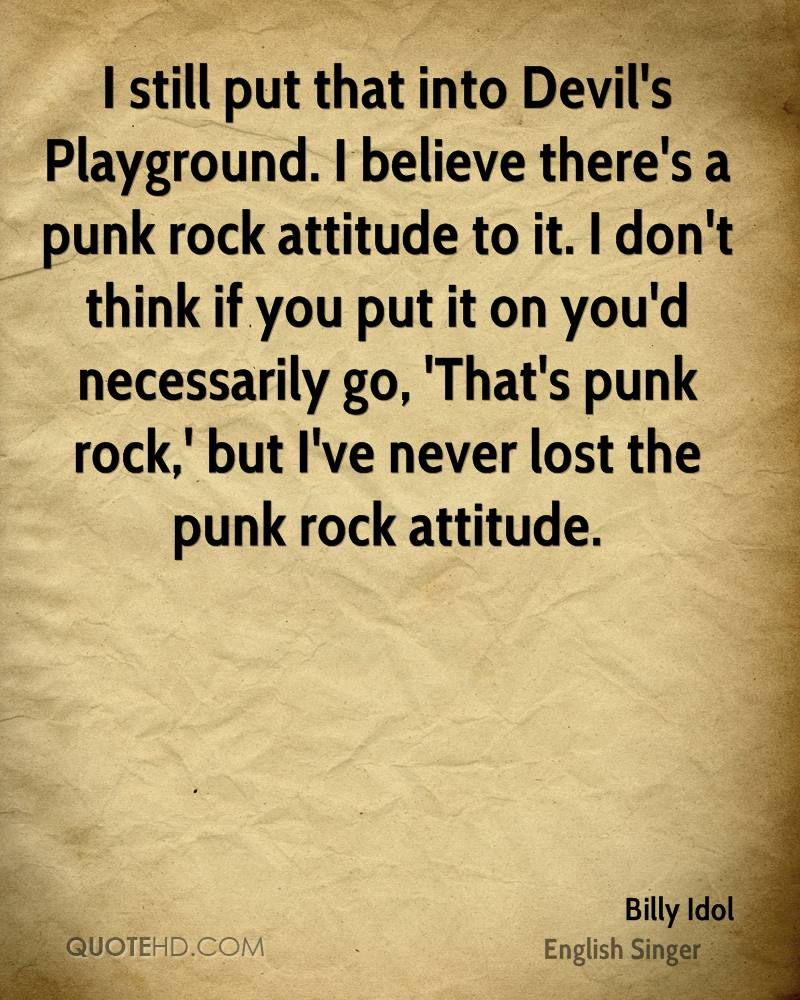 I still put that into Devil's Playground. I believe there's a punk rock attitude to it. I don't think if you put it on you'd necessarily go, 'That's punk rock,' but I've never lost the punk rock attitude.