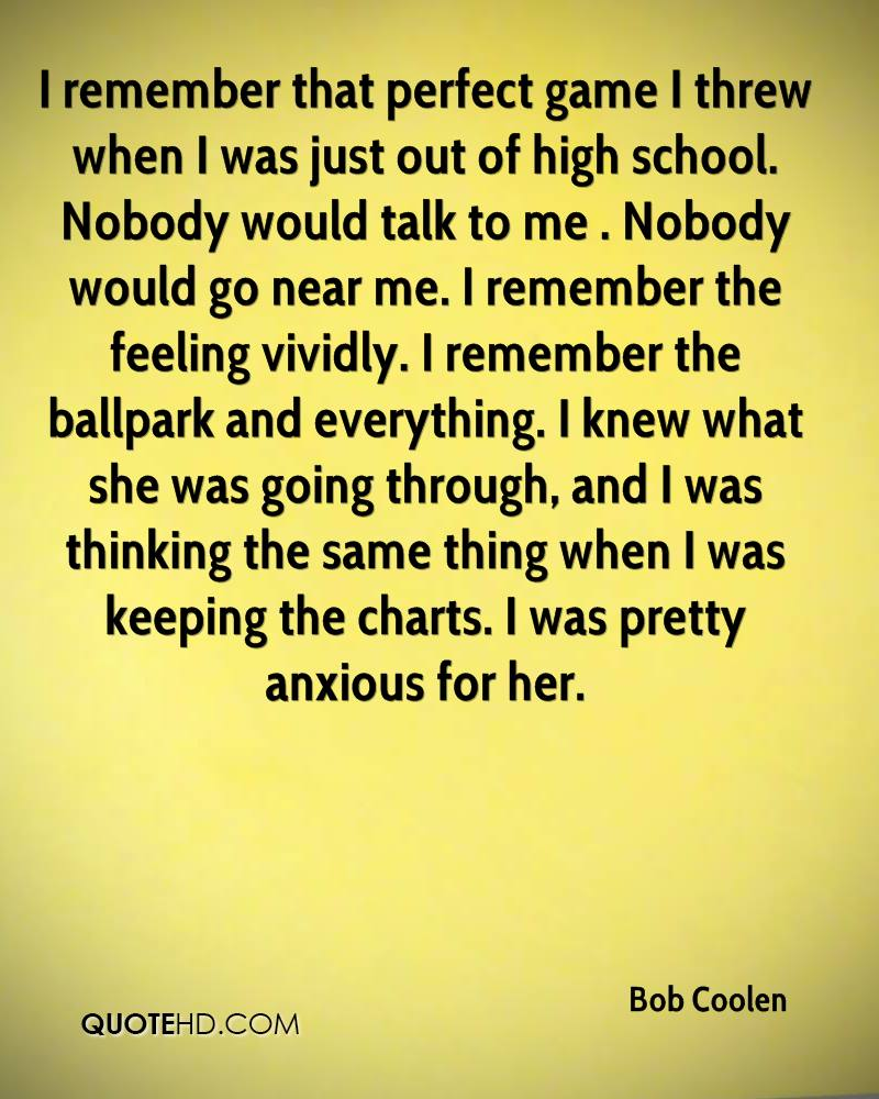 I remember that perfect game I threw when I was just out of high school. Nobody would talk to me . Nobody would go near me. I remember the feeling vividly. I remember the ballpark and everything. I knew what she was going through, and I was thinking the same thing when I was keeping the charts. I was pretty anxious for her.