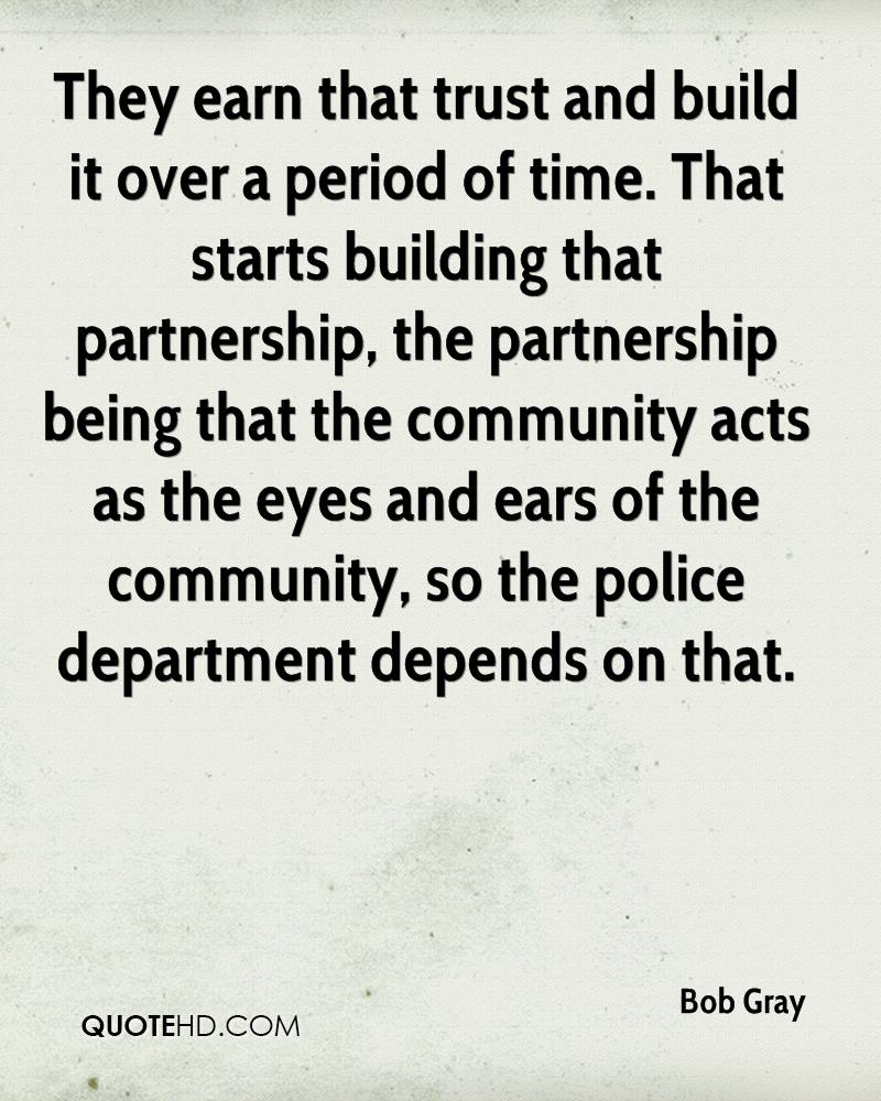 They earn that trust and build it over a period of time. That starts building that partnership, the partnership being that the community acts as the eyes and ears of the community, so the police department depends on that.