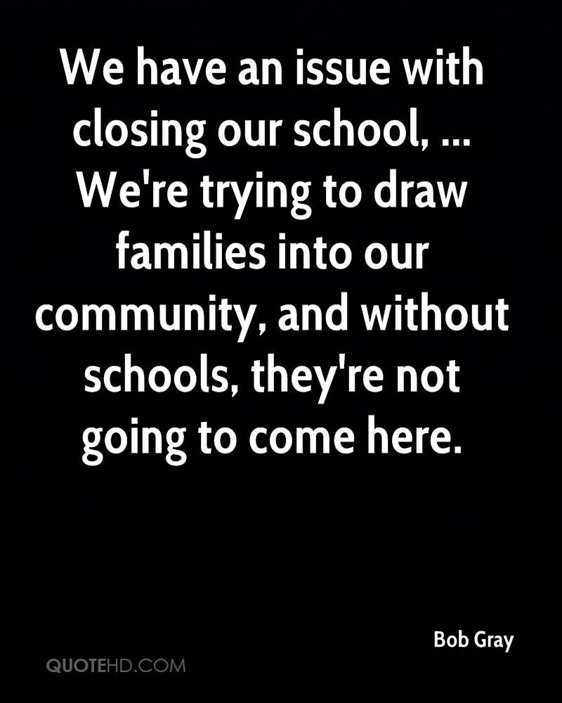 We have an issue with closing our school, ... We're trying to draw families into our community, and without schools, they're not going to come here.