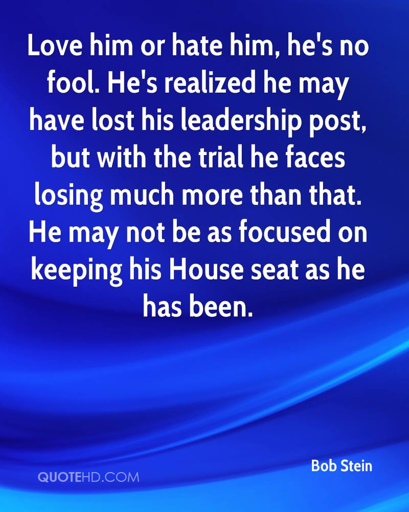 Love him or hate him, he's no fool. He's realized he may have lost his leadership post, but with the trial he faces losing much more than that. He may not be as focused on keeping his House seat as he has been.