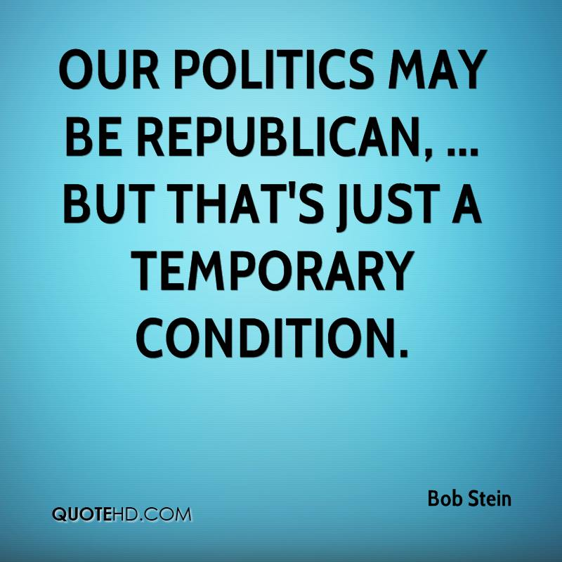 Our politics may be Republican, ... but that's just a temporary condition.