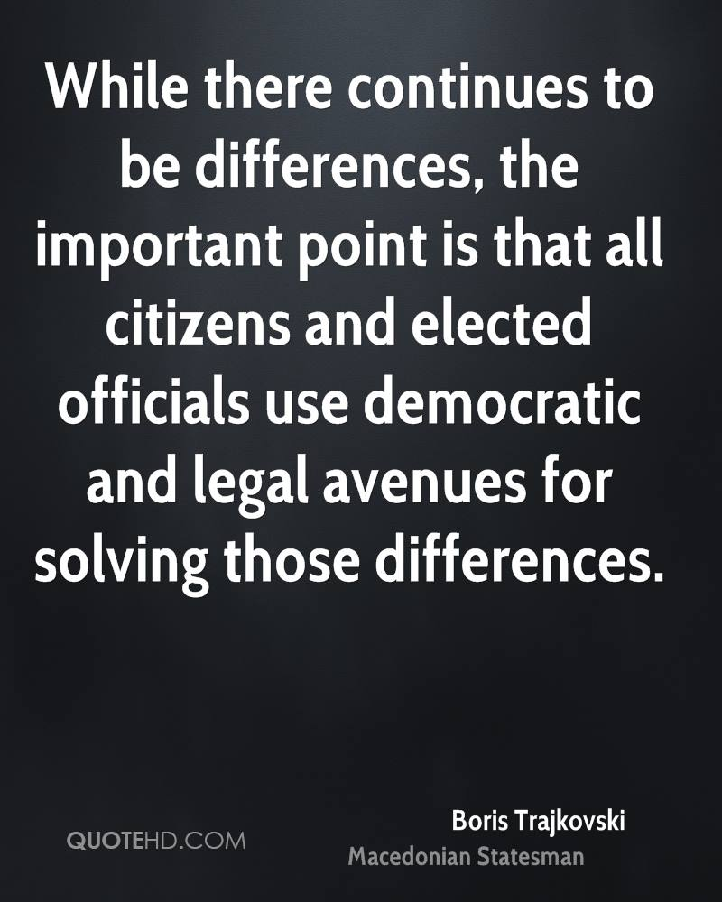 While there continues to be differences, the important point is that all citizens and elected officials use democratic and legal avenues for solving those differences.