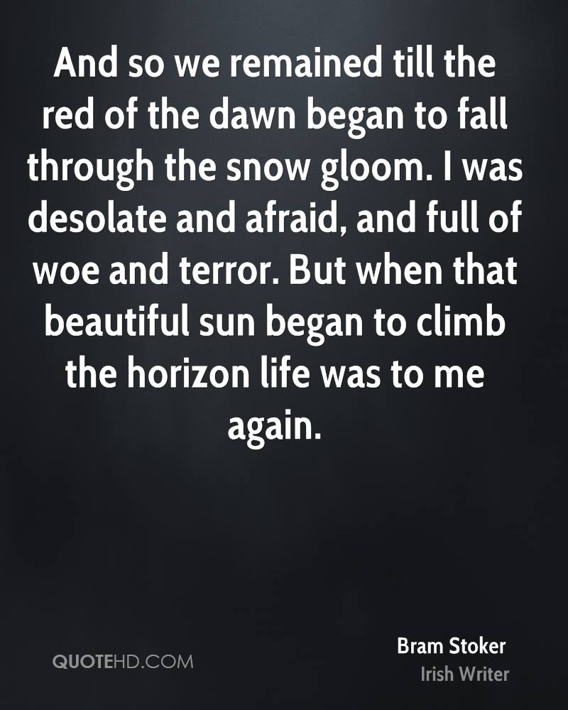And so we remained till the red of the dawn began to fall through the snow gloom. I was desolate and afraid, and full of woe and terror. But when that beautiful sun began to climb the horizon life was to me again.