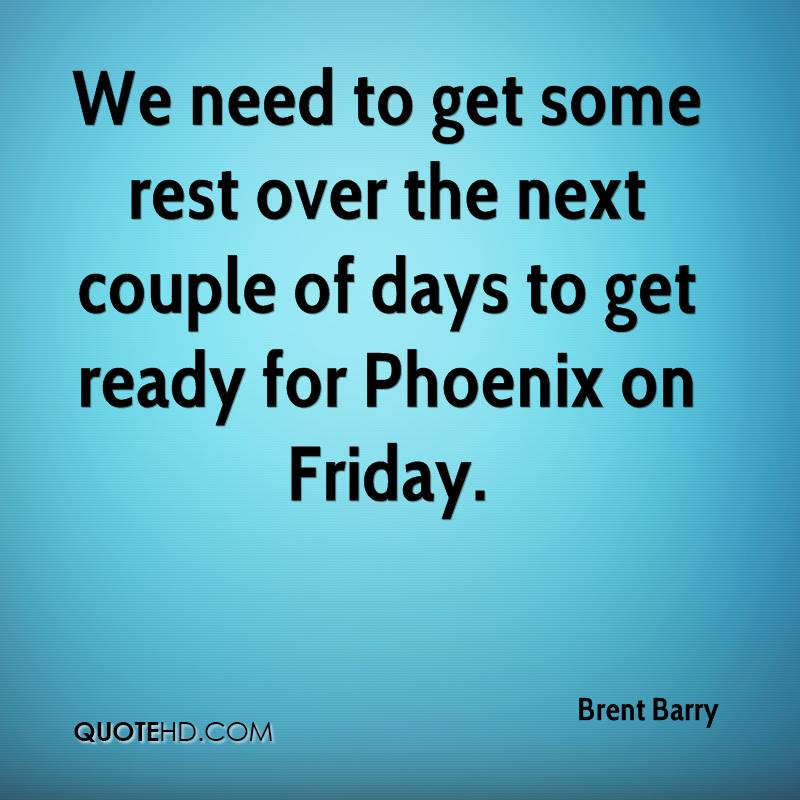 We need to get some rest over the next couple of days to get ready for Phoenix on Friday.
