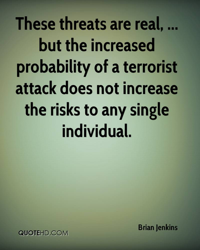 These threats are real, ... but the increased probability of a terrorist attack does not increase the risks to any single individual.