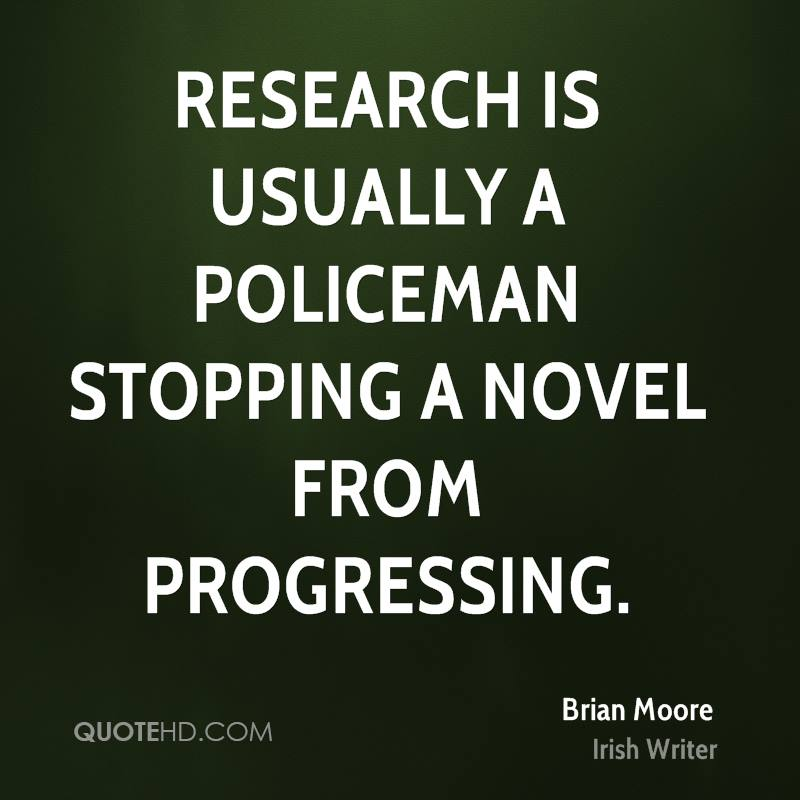 Research is usually a policeman stopping a novel from progressing.