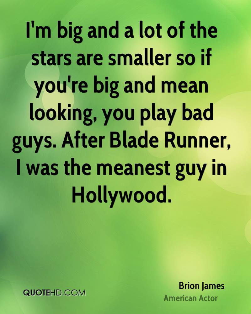 I'm big and a lot of the stars are smaller so if you're big and mean looking, you play bad guys. After Blade Runner, I was the meanest guy in Hollywood.