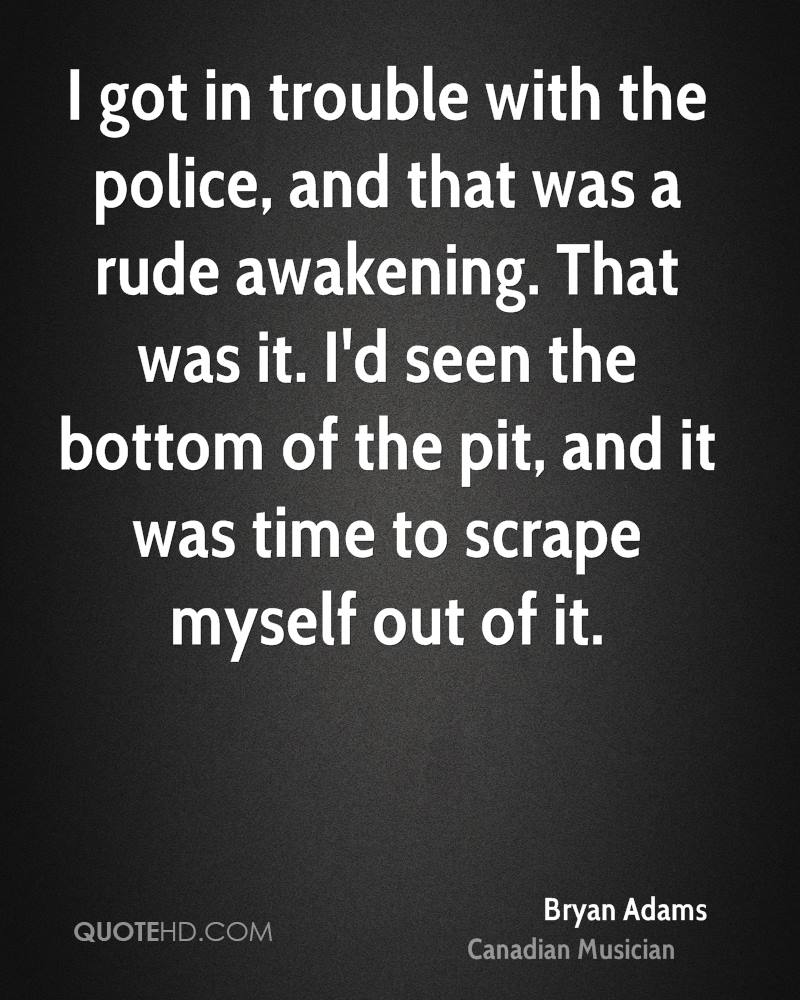 I got in trouble with the police, and that was a rude awakening. That was it. I'd seen the bottom of the pit, and it was time to scrape myself out of it.