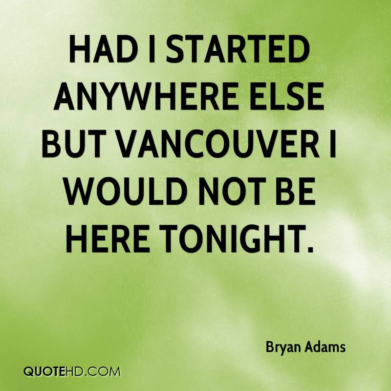 Had I started anywhere else but Vancouver I would not be here tonight.