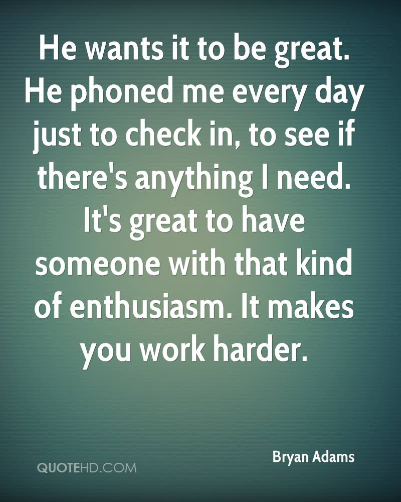 He wants it to be great. He phoned me every day just to check in, to see if there's anything I need. It's great to have someone with that kind of enthusiasm. It makes you work harder.