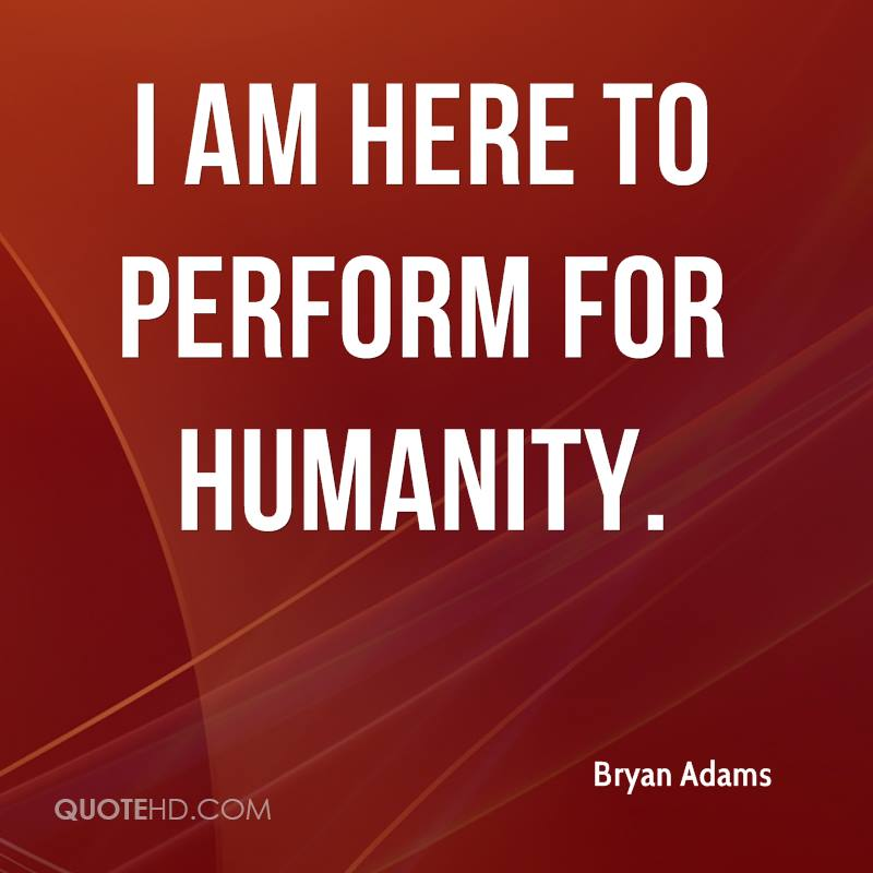 I am here to perform for humanity.