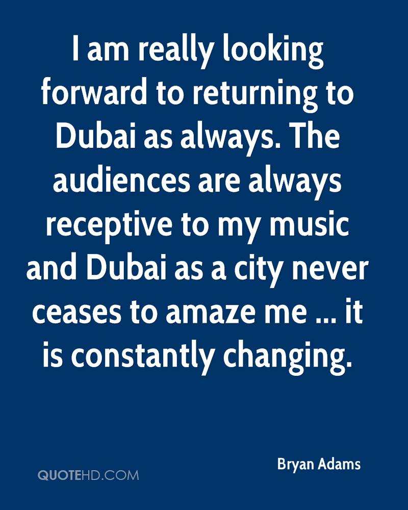 I am really looking forward to returning to Dubai as always. The audiences are always receptive to my music and Dubai as a city never ceases to amaze me ... it is constantly changing.