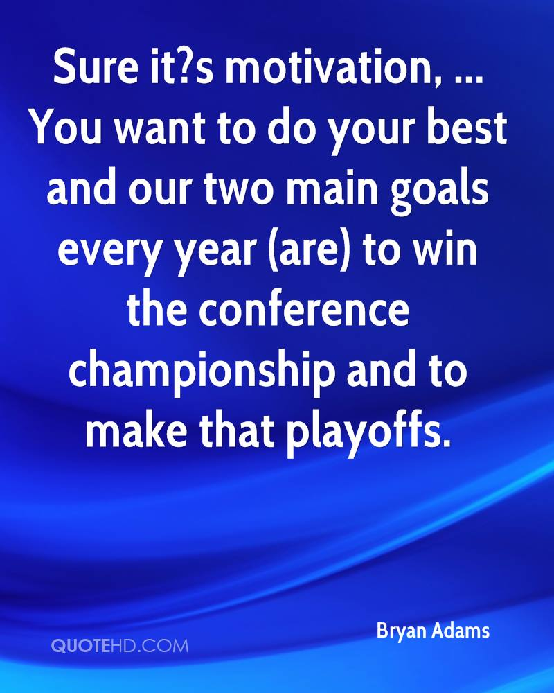 Sure it?s motivation, ... You want to do your best and our two main goals every year (are) to win the conference championship and to make that playoffs.