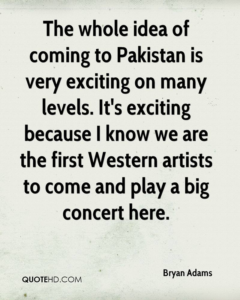 The whole idea of coming to Pakistan is very exciting on many levels. It's exciting because I know we are the first Western artists to come and play a big concert here.